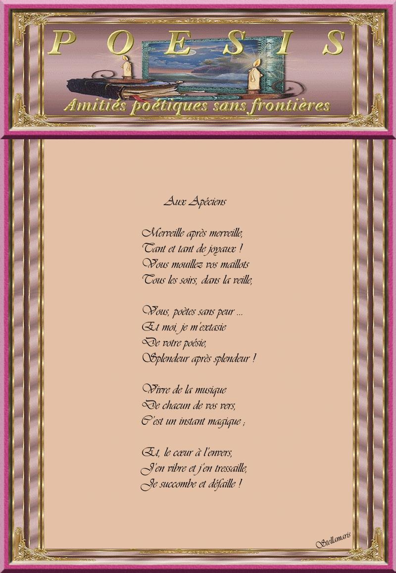 Aux Apéciens / / Merveille après merveille, / Tant et tant de joyaux ! / Vous mouillez vos maillots / Tous les soirs, dans la veille, / / Vous, poètes sans peur … / Et moi, je m'extasie / De votre poésie, / Splendeur après splendeur ! / / Vivre de la musique / De chacun de vos vers, / C'est un instant magique ; / / Et, le cœur à l'envers, / J'en vibre et j'en tressaille, / Je succombe et défaille ! / / Stellamaris