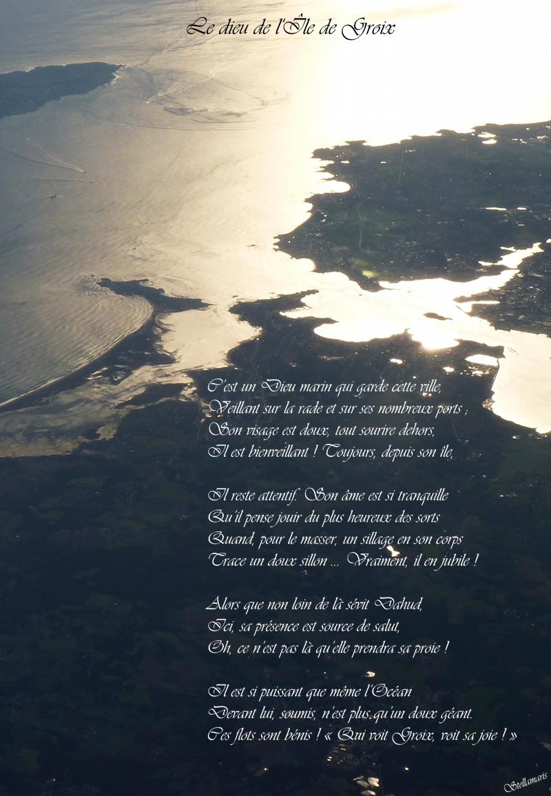 Le Dieu de l'Île de Groix / / C'est un Dieu marin qui garde cette ville, / Veillant sur la rade et sur ses nombreux ports ; / Son visage est doux, tout sourire dehors, / Il est bienveillant ! Toujours, depuis son île, / / Il reste attentif. Son âme est si tranquille / Qu'il pense jouir du plus heureux des sorts / Quand, pour le masser, un sillage en son corps / Trace un doux sillon … Vraiment, il en jubile ! / / Alors que non loin de là sévit Dahud, / Ici, sa présence est source de salut, / Oh, ce n'est pas là qu'elle prendra sa proie ! / / Il est si puissant que même l'Océan / Devant lui, soumis, n'est plus qu'un doux géant. / Ces flots sont bénis ! « Qui voit Groix, voit sa joie ! » / / Stellamaris
