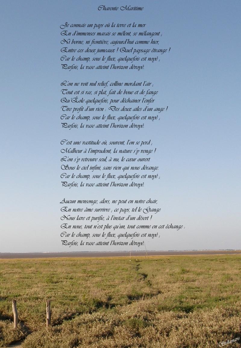 Charente Maritime / / Je connais un pays où la terre et la mer / En d'immenses marais se mêlent, se mélangent ; / Ni borne, ni frontière, aujourd'hui comme hier, / Entre ces deux jumeaux ! Quel paysage étrange ! / Car le champ, sous le flux, quelquefois est noyé ; / Parfois, la vase atteint l'horizon dévoyé. / / L'on ne voit nul relief, colline mordant l'air ; / Tout est si ras, si plat, fait de boue et de fange / Qu'Éole quelquefois, pour déchainer l'enfer / Tire profit d'un rien : Des deux ailes d'un ange ! / Car le champ, sous le flux, quelquefois est noyé ; / Parfois, la vase atteint l'horizon dévoyé. / / C'est une vastitude où, souvent, l'on se perd ; / Malheur à l'imprudent, la nature s'y venge ! / L'on s'y retrouve seul, à nu, le cœur ouvert / Sous le ciel infini, sans rien qui nous dérange. / Car le champ, sous le flux, quelquefois est noyé ; / Parfois, la vase atteint l'horizon dévoyé. / / Aucun mensonge, alors, ne peut en notre chair, / En notre âme survivre ; ce pays, tel le Gange / Nous lave et purifie, à l'instar d'un désert ! / En nous, tout n'est plus qu'un, tout comme en cet échange : / Car le champ, sous le flux, quelquefois est noyé ; / Parfois, la vase atteint l'horizon dévoyé. / / Stellamaris