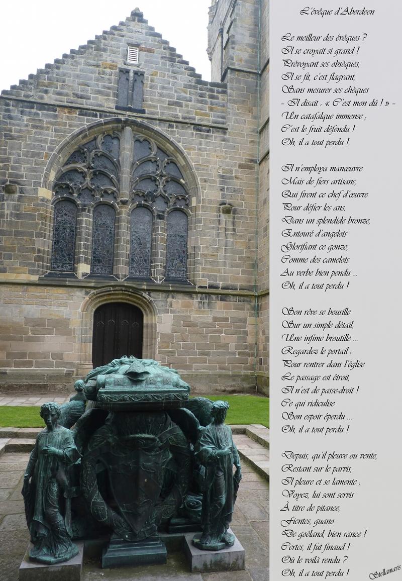 L'évêque d'Aberdeen / / Le meilleur des évêques ? / Il se croyait si grand ! / Prévoyant ses obsèques, / Il se fit, c'est flagrant, / Sans mesurer ses chèques / – Il disait : « C'est mon dû ! » – / Un catafalque immense ; / C'est le fruit défendu ! / Oh, il a tout perdu ! / / Il n'employa manœuvre / Mais de fiers artisans, / Qui firent ce chef d'œuvre / Pour défier les ans, / Dans un splendide bronze, / Entouré d'angelots / Glorifiant ce gonze, / Comme des camelots / Au verbe bien pendu … / Oh, il a tout perdu ! / / Son rêve se bousille / Sur un simple détail, / Une infime broutille … / Regardez le portail : / Pour rentrer dans l'église / Le passage est étroit, / Il n'est de passe-droit ! / Ce qui ridiculise / Son espoir éperdu … / Oh, il a tout perdu ! / / Depuis, qu'il pleuve ou vente, / Restant sur le parvis, / Il pleure et se lamente ; / Voyez, lui sont servis / À titre de pitance, / Fientes, guano / De goéland, bien rance ! / Certes, il fut finaud ! / Où le voilà rendu ? / Oh, il a tout perdu ! / / Stellamaris